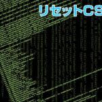【必須!】知らなかったとは言わせない!リセットCSSについて