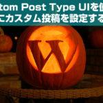 【WordPress】Custom Post Type UIを使って簡単にカスタム投稿を設定する方法