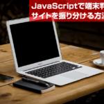 【JavaScript】JavaScriptで端末判別してサイトを振り分ける方法とは?