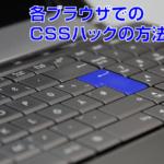 【CSS】各インターネットブラウザでのCSSハックの方法とは