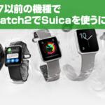 iPhone 7以前の機種の人でApple WatchでSuicaを使う方法とは?