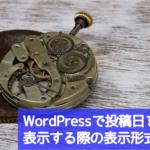 【WordPress】投稿日付を表示する際の表示形式の違いについてまとめてみた