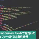 【WordPress】Advanced Custom Fieldsで設定したカスタムフィールドでの条件分岐について調べてみた