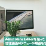Admin Menu Editorを使って管理画面のメニューの順番を変更する方法について