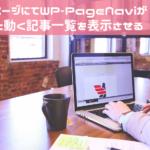 【WordPress】固定ページにてWP-PageNaviがちゃんと動く記事一覧を表示させるには??